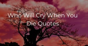 Read more about the article Who Will Cry When You Die Quotes with Images